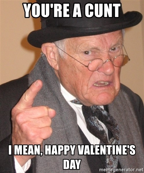 Angry Old Man   Youu0027re A Cunt I Mean, Happy Valentineu0027s Day