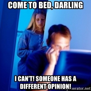 Internet Husband - come to bed, darling i can't! someone has a different opinion!