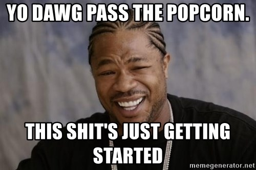 yo dawg pass the popcorn this shits just getting started yo dawg pass the popcorn this shit's just getting started,Yo Dawg Meme Generator