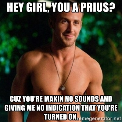 Hey Girl Ryan Gosling - Hey Girl, you a Prius? Cuz you're makin no sounds and giving me no indication that you're turned on.
