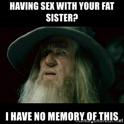 no memory gandalf - having sex with your fat sister?  i have no memory of this