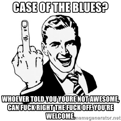 middle finger - CASE OF THE BLUES? WHOEVER TOLD YOU YOURE NOT AWESOME, CAN FUCK RIGHT THE FUCK OFF. YOU'RE WELCOME.