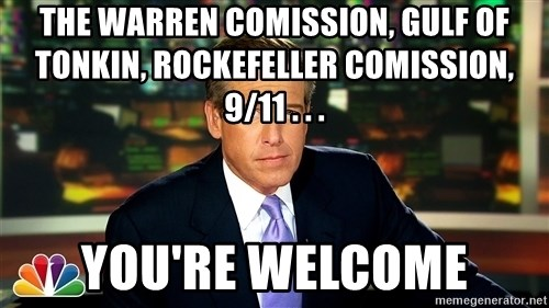 Brian WIlliams NBC News - the warren comission, gulf of tonkin, Rockefeller Comission, 9/11 . . . you're welcome