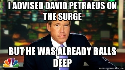 Brian WIlliams NBC News - i advised david petraeus on the surge but he was already balls deep
