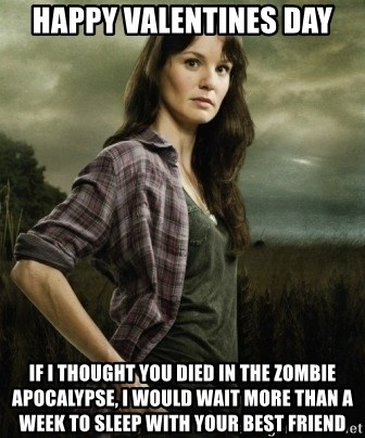 Happy Valentines Day If I Thought You Died In The Zombie Apocalypse, I  Would Wait More Than A Week To Sleep With Your Best Friend   The Walking  Dead Lori