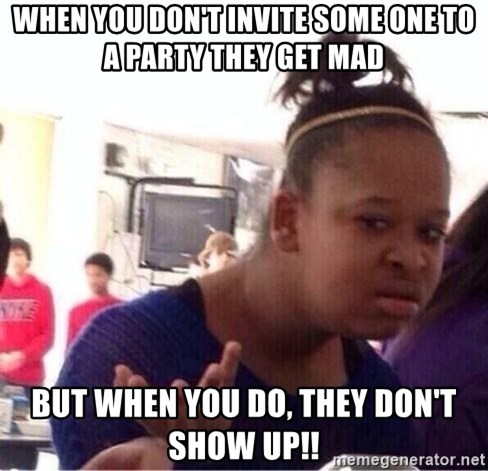 when you dont invite some one to a party they get mad but when you do they dont show up when you don't invite some one to a party they get mad but when,Don T Get Mad Meme