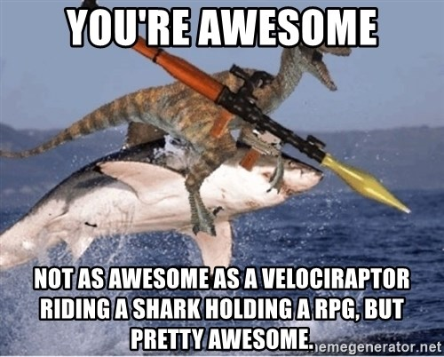 Funny Meme Generator Pictures : You re awesome not as a velociraptor riding