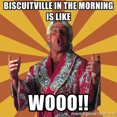 Ric Flair - biscuitville in the morning is like WOOO!!