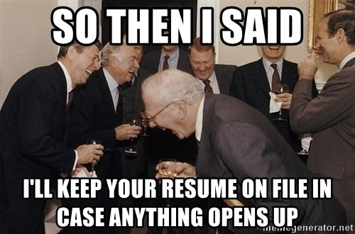so then i said i ll keep your resume on file in case anything