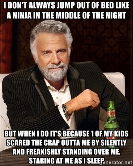 Dos Equis Guy gives advice - I don't always jump out of bed like a ninja in the middle of the night But when I do it's because 1 of my kids scared the crap outta me by silently and freakishly standing over me, staring at me as I sleep