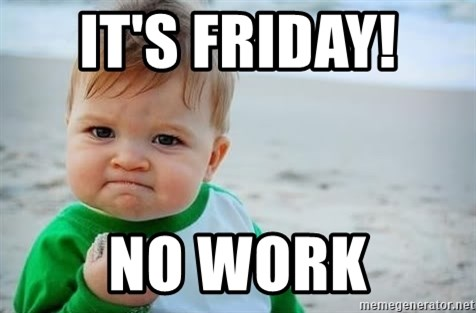 it's Friday! no work