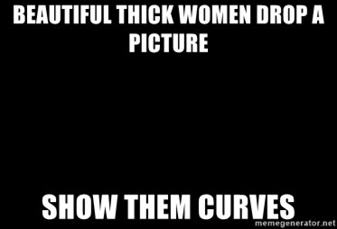 beautiful thick women drop a picture show them curves beautiful thick women drop a picture show them curves blank,Thick Women Memes