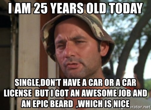 I Am 25 Years Old Today Single,donu0027t Have A Car Or A Car License But I Got  An Awesome Job And An Epic Beard ,which Is Nice   Caddyshack Bill Murray