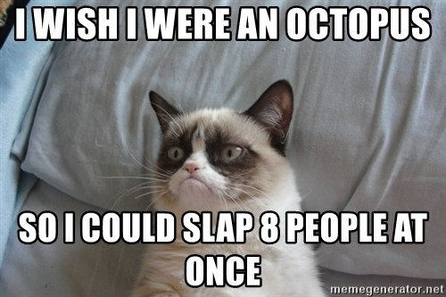 Grumpy cat good - i wish i were an octopus  so i could slap 8 people at once