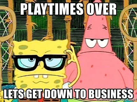 playtimes over lets get down to business playtimes over lets get down to business serious spongebob,Get Down Business Meme