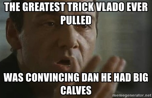 the greatest trick vlado ever pulled was convincing dan he had big calves the greatest trick vlado ever pulled was convincing dan he had big