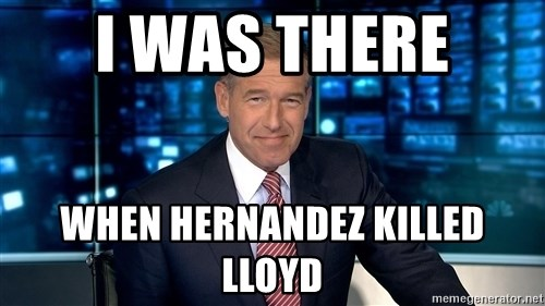 i was there when hernandez killed lloyd i was there when hernandez killed lloyd brian williams meme