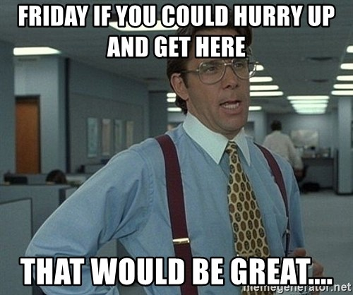 friday if you could hurry up and get here that would be great friday if you could hurry up and get here that would be great,Get Here Meme