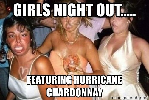 girls night out featuring hurricane chardonnay girls night out featuring hurricane chardonnay hard drunk,Girls Night Out Meme