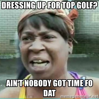dressing up for top golf aint nobody got time fo dat dressing up for top golf? ain't nobody got time fo dat sweet brown