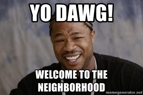 yo dawg welcome to the neighborhood yo dawg! welcome to the neighborhood xzibit yo dawg meme generator,Yo Dawg Meme Generator