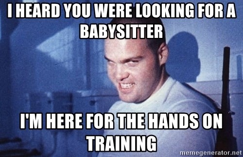 I heard you were looking for a babysitter I'm here for the hands on ...
