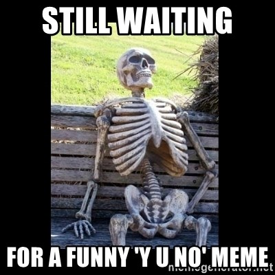 Still Waiting - Still waiting  For a funny 'y u no' meme