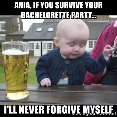 Ania If You Survive Your Bachelorette Party Ill Never Forgive Myself