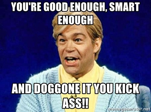 youre good enough smart enough and doggone it you kick ass stuart smalley meme generator,Stuart Smalley Memes