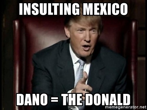 insulting mexico dano the donald insulting mexico dano = the donald donald trump meme generator