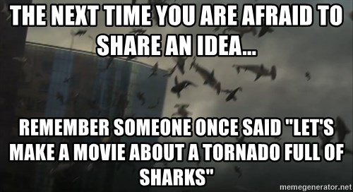"""sharknado - The next time you are afraid to share an idea... Remember someone once said """"Let's make a movie about a tornado full of sharks"""""""