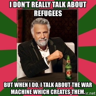 i dont usually - I DON'T REALLY TALK ABOUT REFUGEES BUT WHEN I DO, I TALK ABOUT THE WAR MACHINE WHICH CREATES THEM.