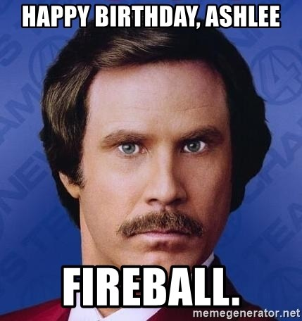 happy birthday ashlee fireball happy birthday, ashlee fireball ron burgundy meme generator