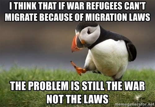 Unpopular Opinion Puffin - I THINK THAT IF WAR REFUGEES CAN'T MIGRATE BECAUSE OF MIGRATION LAWS THE PROBLEM IS STILL THE WAR NOT THE LAWS