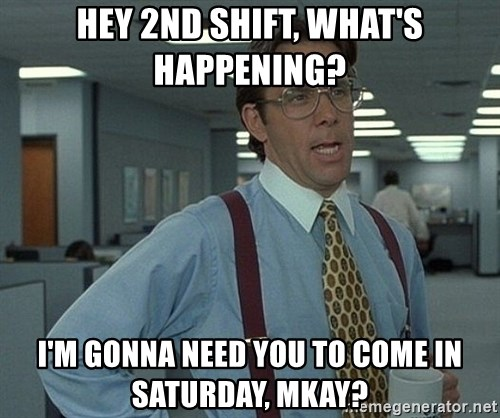 hey 2nd shift whats happening im gonna need you to come in saturday mkay office space that would be great - 2nd Shift Careers 2nd Shift Employment 2nd Shift Jobs
