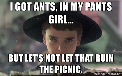 i got ants in my pants girl but lets not let that ruin the picnic i got ants, in my pants girl but let's not let that ruin the