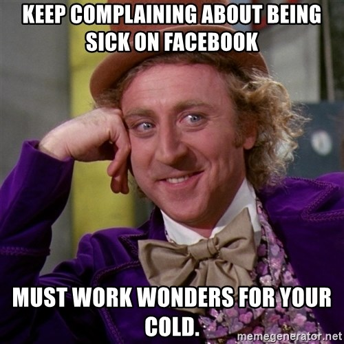 keep complaining about being sick on facebook must work wonders for your cold memes for whining about being sick meme www memesbot com,Being Sick Meme