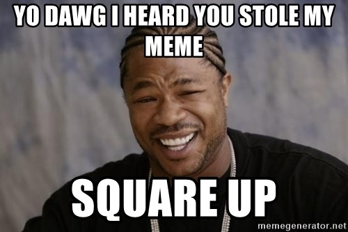 yo dawg i heard you stole my meme square up yo dawg i heard you stole my meme square up xzibit yo dawg,Yo Dawg Meme Generator