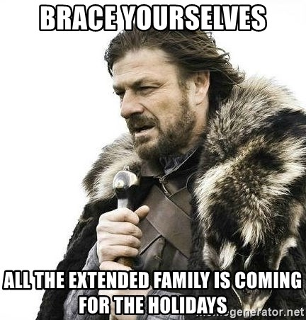 Brace Yourselves All The Extended Family Is Coming For Holidays