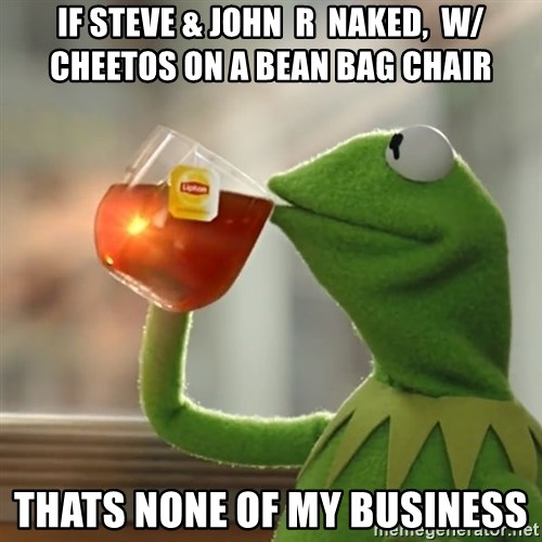 If Steve John R Naked W Cheetos On A Bean Bag Chair Thats None Of My Business