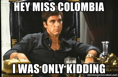 hey miss colombia i was only kidding hey miss colombia i was only kidding scarface meme generator,Colombia Meme