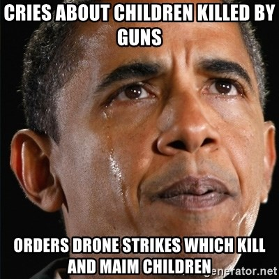 Cries About Children Killed By Guns Orders Drone Strikes Which Kill And Maim