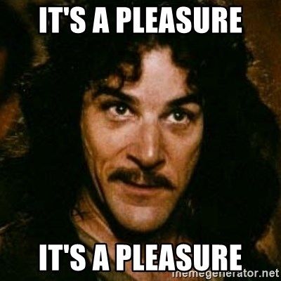 You keep using that word, I don't think it means what you think it means - IT'S A PLEASURE IT'S A PLEASURE