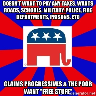 "Scumbag GOP - Doesn't want to pay any taxes. Wants roads, schools, military, police, fire departments, prisons, etc  Claims progressives & the poor want ""Free Stuff"""
