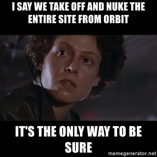 Ripley nuke the site from orbit - I say we take off and nuke the entire site from orbit it's the only way to be sure
