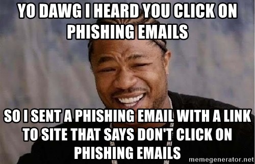 Yo Dawg - yo dawg i heard you click on phishing emails so i sent a phishing email with a link to site that says don't click on phishing emails