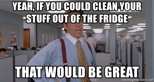 Yeah, if you could clean your stuff out of the fridge that ...