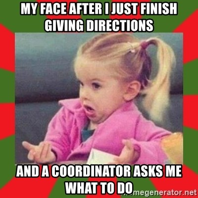 dafuq girl - my face after I just finish giving directions and a coordinator asks me what to do