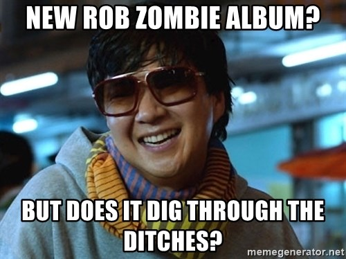 new rob zombie album but does it dig through the ditches new rob zombie album? but does it dig through the ditches? but,Rob Zombie Meme