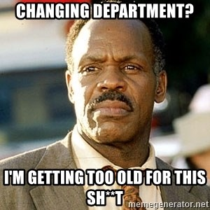 I'm Getting Too Old For This Shit - Changing department? I'm getting too old for this sh**t